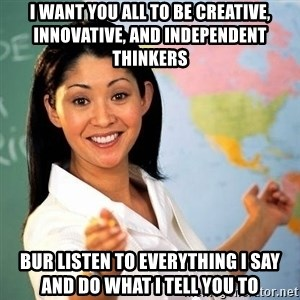 Terrible  Teacher - I WANT YOU ALL TO BE CREATIVE, INNOVATIVE, AND INDEPENDENT THINKERS BUR LISTEN TO EVERYTHING I SAY AND DO WHAT I TELL YOU TO