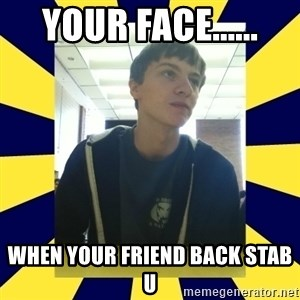 Backstabbing Billy - Your face...... When your friend back stab u