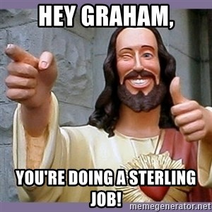buddy jesus - Hey Graham, You're doing a sterling job!