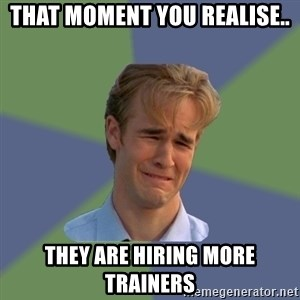 Sad Face Guy - That moment you realise.. they are hiring more trainers