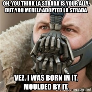Bane - Oh, you think LA STRADA is your ally. But you merely adopted LA STRADA VEZ, I was born in it, moulded by it.