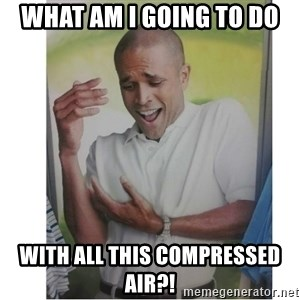 Why Can't I Hold All These?!?!? - What am i going to do with all this compressed air?!