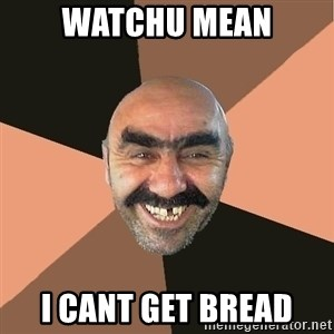 Provincial Man - Watchu mean i cant get bread