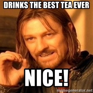 One Does Not Simply - Drinks the best tea ever NICE!