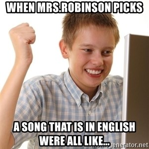 First Day on the internet kid - when MRs.Robinson picks a song that is in English were all like...