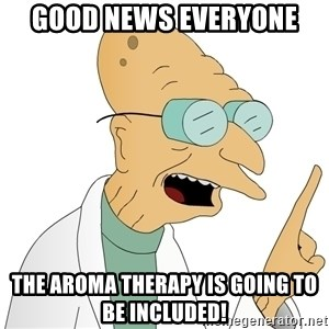 Good News Everyone - GOOD NEWS EVERYONE THE AROMA THERAPY IS GOING TO BE INCLUDED!