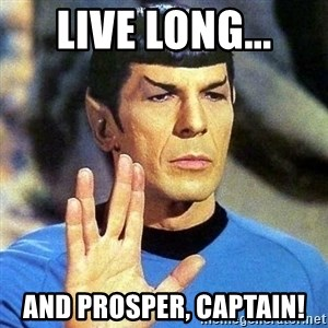 Spock - LIVE LONG... AND PROSPER, CAPTAIN!
