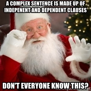 Santa claus - A complex sentence is made up of indepenent and dependent clauses don't everyone know this?