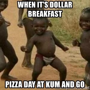 Black Kid - When it's dollar breakfast  Pizza day at Kum and Go