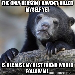 Confession Bear - The only reason I haven't killed myself yet Is because my best friend would follow me