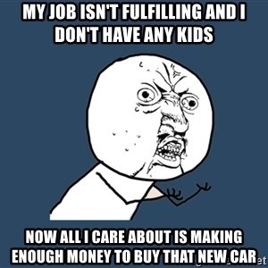 Y U No - My job isn't fulfilling and I don't have any kids  Now all I care about is making enough money to buy that new car