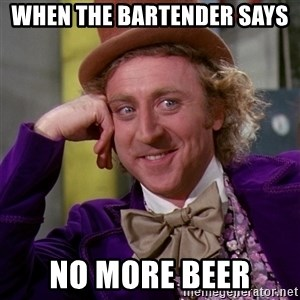 Willy Wonka - when the bartender says  no more beer