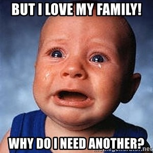 Crying Baby - But I love my family! Why do I need another?