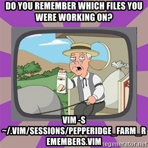 Pepperidge Farm Remembers FG - Do you remember which files you were working on? vim -S ~/.vim/sessions/pepperidge_farm_remembers.vim