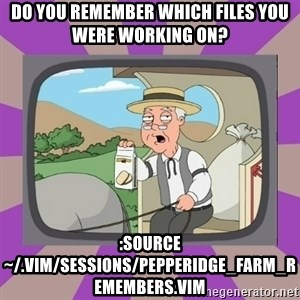 Pepperidge Farm Remembers FG - Do you remember which files you were working on? :source ~/.vim/sessions/pepperidge_farm_remembers.vim