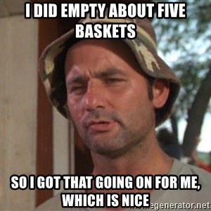 So I got that going on for me, which is nice - I did empty about five baskets so I got that going on for me, which is nice