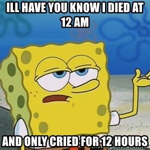 I'll have you know Spongebob - Ill have you know I died at 12 am and only cried for 12 hours