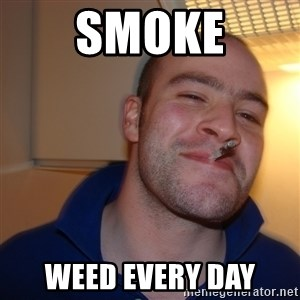 Good Guy Greg - smoke weed every day