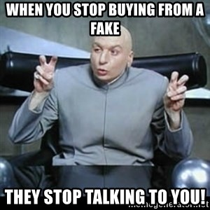 dr. evil quotation marks - WHEN YOU STOP BUYING FROM A FAKE THEY STOP TALKING TO YOU!