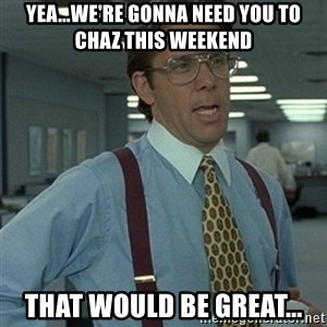 Office Space Boss - yea...we're gonna need you to chaz this weekend that would be great...