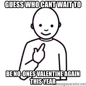 Guess who ? - guess who cant wait to  be no-ones valentine again this year