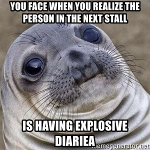 Awkward Seal - You face when you realize the person in the next stall is having explosive diariea