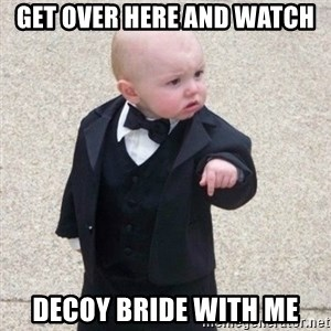 Mafia Baby - get over here and watch decoy bride with me
