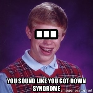 Bad Luck Brian - ...  You sound like you got down syndrome