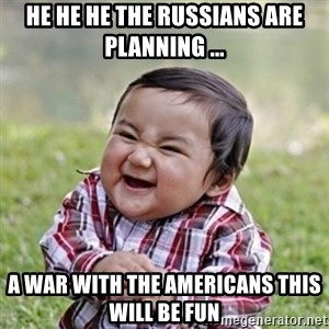 evil toddler kid2 - he he he the russians are planning ... a war with the americans this will be fun