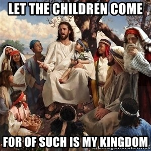 storytime jesus - LET THE CHILDREN COME  FOR OF SUCH IS MY KINGDOM