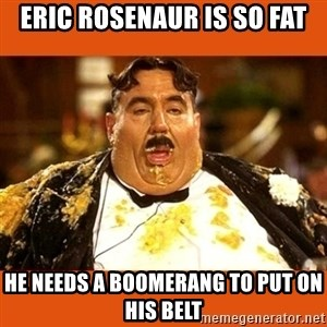 Fat Guy - Eric Rosenaur is so fat He needs a boomerang to put on his belt