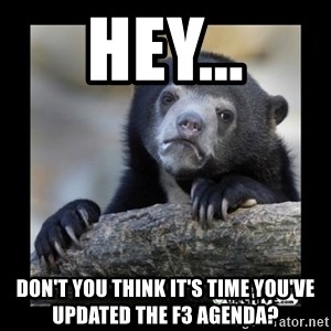 sad bear - Hey... don't you think it's time you've updated the F3 agenda?