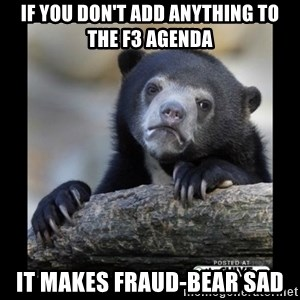 sad bear - If you don't add anything to the F3 agenda it makes Fraud-Bear sad