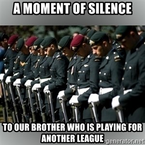 Moment Of Silence - A moment of silence To our brother who is playing for another league
