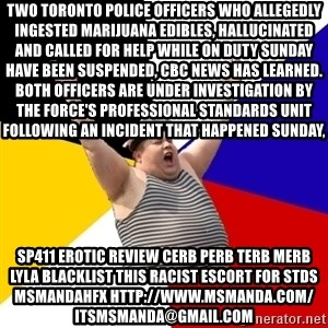 Patriot - Two Toronto police officers who allegedly ingested marijuana edibles, hallucinated and called for help while on duty Sunday have been suspended, CBC News has learned. Both officers are under investigation by the force's professional standards unit following an incident that happened Sunday, sp411 erotic review cerb perb terb merb lyla blacklist this RACIST escort for stds msmandahfx http://www.msmanda.com/ itsmsmanda@gmail.com