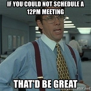 Office Space Boss - If you could not schedule a 12PM meeting that'd be great