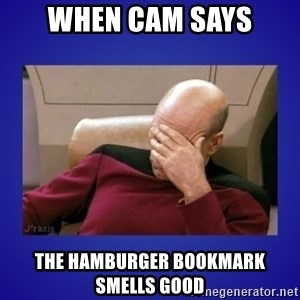 Picard facepalm  - when cam says the hamburger bookmark smells good