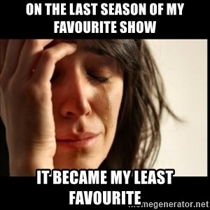 First World Problems - On the last season of my favourite show It became my least favourite