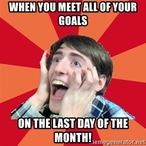 Super Excited - When you meet all of your goals  on the last day of the month!