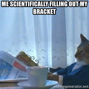 Sophisticated Cat - Me scientifically filling out my bracket