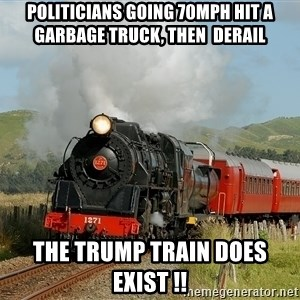 Success Train - Politicians going 70mph hit a garbage truck, then  derail the trump train does exist !!
