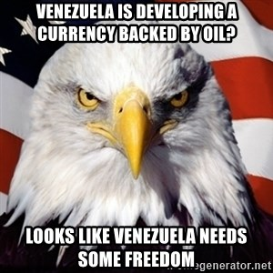 Freedom Eagle  - Venezuela is developing a currency backed by oil? Looks like venezuela needs some freedom