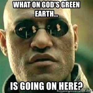 What If I Told You - What on God's green earth... is going on here?