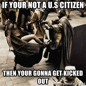 sparta kick - If your not a U.S citizen then your gonna get kicked out