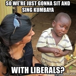 skeptical black kid - So we're just gonna sit and sing kumbaya with Liberals?