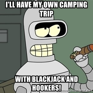 Bender - I'll have my own camping trip with blackjack and hookers!