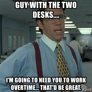 Office Space Boss - Guy with the two desks.... I'm going to need you to work overtime... That'd BE great.
