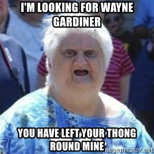 Fat Woman Wat - I'm looking for Wayne gardiner You have left your thong round mine