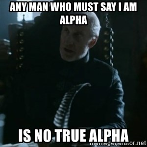 Tywin Lannister - Any man who must say I am alpha is no true alpha