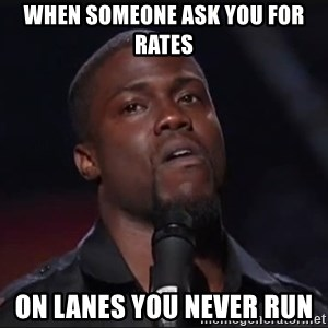 Kevin Hart Face - when someone ask you for rates on lanes you never run